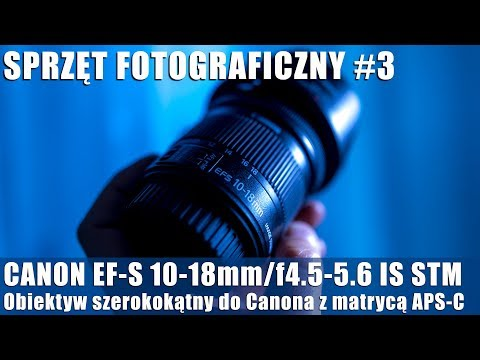 SPRZĘT FOTO-WIDEO #3: Canon EF-S 10-18mm/f4.5-5.6 IS STM. Szeroki kąt do Canona z matrycą APS-C